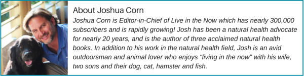 Joshua Corn is Editor-in-Chief of the Live in the Now newsletter which boasts over 250,000 subscribers and growing! Josh is a health freedom advocate who's been dedicated to promoting health, vitality, longevity and natural living for nearly 20 years. He is the author of two acclaimed natural health books, The Drug-Free Acid Reflux Solution and 4 Weeks to a Better Brain. Soon he will be publishing his third book, Beat the Diabetes Trap. In addition to his work in the natural health field, Josh is an avid outdoorsman, fitness enthusiast, organic gardener and animal lover who enjoys